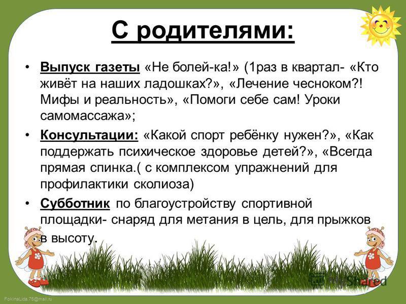 FokinaLida.75@mail.ru С родителями: Выпуск газеты «Не болей-ка!» (1 раз в квартал- «Кто живёт на наших ладошках?», «Лечение чесноком?! Мифы и реальность», «Помоги себе сам! Уроки самомассажа»; Консультации: «Какой спорт ребёнку нужен?», «Как поддержа