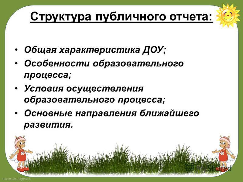 FokinaLida.75@mail.ru Структура публичного отчета: Общая характеристика ДОУ; Особенности образовательного процесса; Условия осуществления образовательного процесса; Основные направления ближайшего развития.
