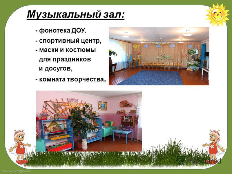FokinaLida.75@mail.ru Музыкальный зал: - фонотека ДОУ, - спортивный центр, - маски и костюмы для праздников и досугов, - комната творчества.