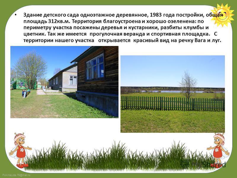 FokinaLida.75@mail.ru Здание детского сада одноэтажное деревянное, 1983 года постройки, общая площадь 312 кв.м. Территория благоустроена и хорошо озеленена: по периметру участка посажены деревья и кустарники, разбиты клумбы и цветник. Так же имеется