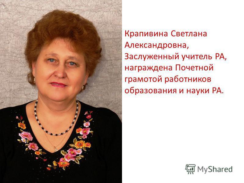 Крапивина Светлана Александровна, Заслуженный учитель РА, награждена Почетной грамотой работников образования и науки РА.