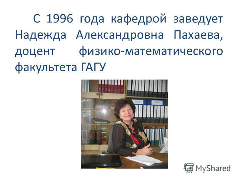 С 1996 года кафедрой заведует Надежда Александровна Пахаева, доцент физико-математического факультета ГАГУ