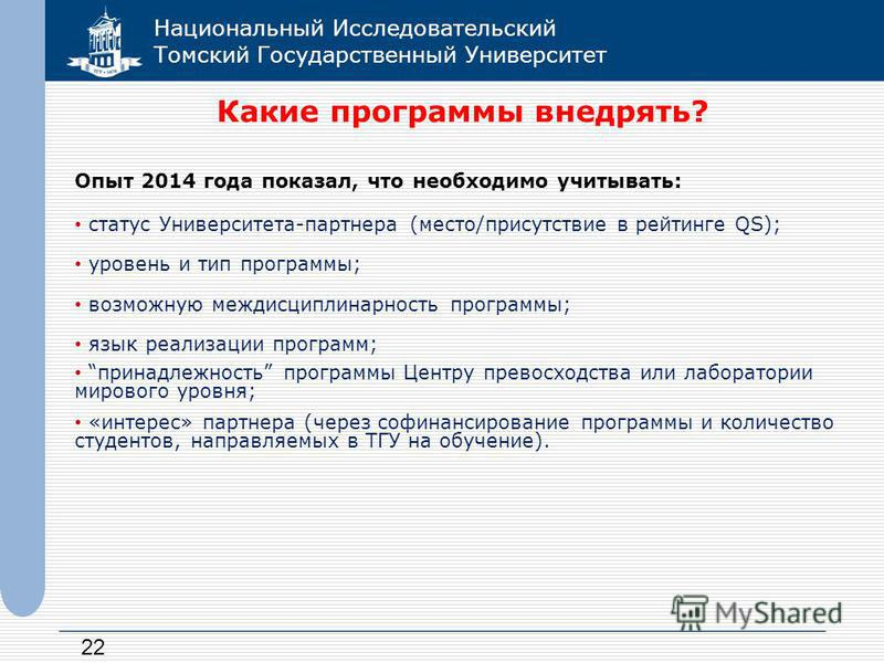 Национальный Исследовательский Томский Государственный Университет 22 Какие программы внедрять? Опыт 2014 года показал, что необходимо учитывать: статус Университета-партнера (место/присутствие в рейтинге QS); уровень и тип программы; возможную межди