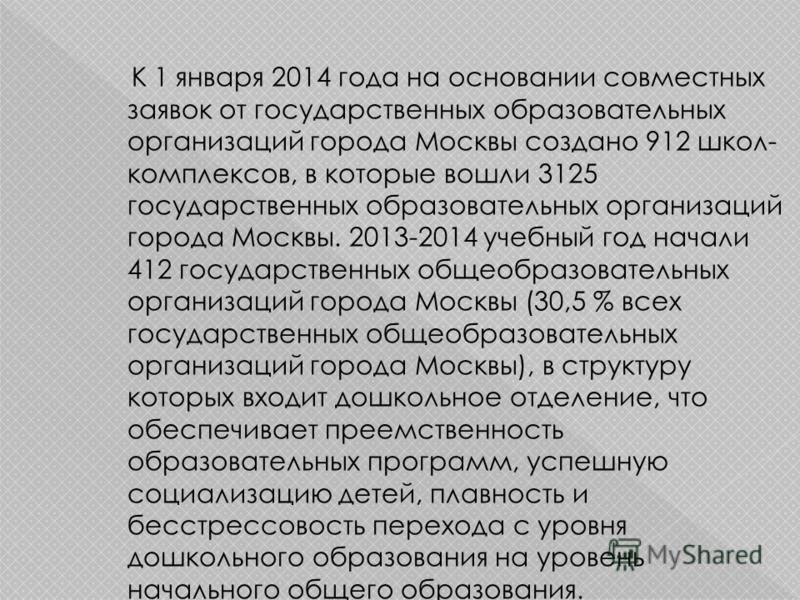 К 1 января 2014 года на основании совместных заявок от государственных образовательных организаций города Москвы создано 912 школ- комплексов, в которые вошли 3125 государственных образовательных организаций города Москвы. 2013-2014 учебный год начал
