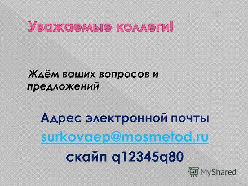 Ждём ваших вопросов и предложений Адрес электронной почты surkovaep@mosmetod.ru cкайп q12345q80