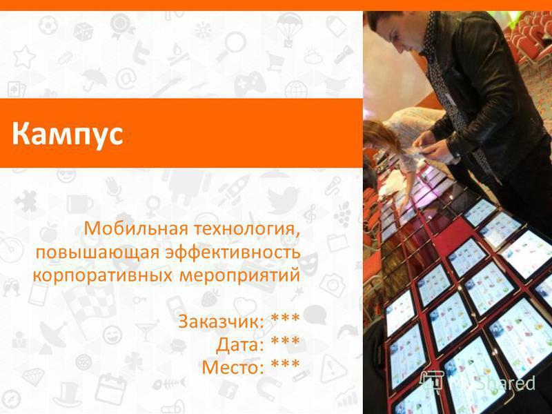 Кампус Мобильная технология, повышающая эффективность корпоративных мероприятий Заказчик: *** Дата: *** Место: ***