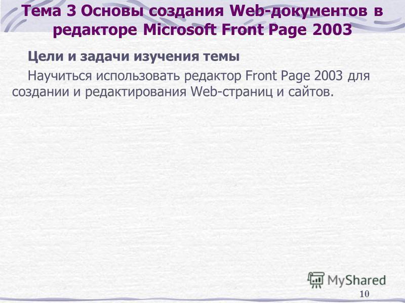 10 Тема 3 Основы создания Web-документов в редакторе Microsoft Front Page 2003 Цели и задачи изучения темы Научиться использовать редактор Front Page 2003 для создании и редактирования Web-страниц и сайтов.
