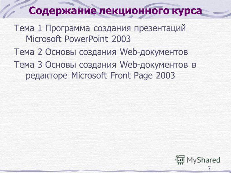 7 Содержание лекционного курса Тема 1 Программа создания презентаций Microsoft PowerPoint 2003 Тема 2 Основы создания Web-документов Тема 3 Основы создания Web-документов в редакторе Microsoft Front Page 2003