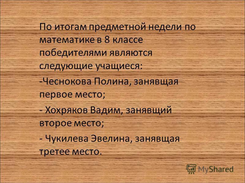 По итогам предметной недели по математике в 8 классе победителями являются следующие учащиеся: -Чеснокова Полина, занявшая первое место; - Хохряков Вадим, занявший второе место; - Чукилева Эвелина, занявшая третье место.