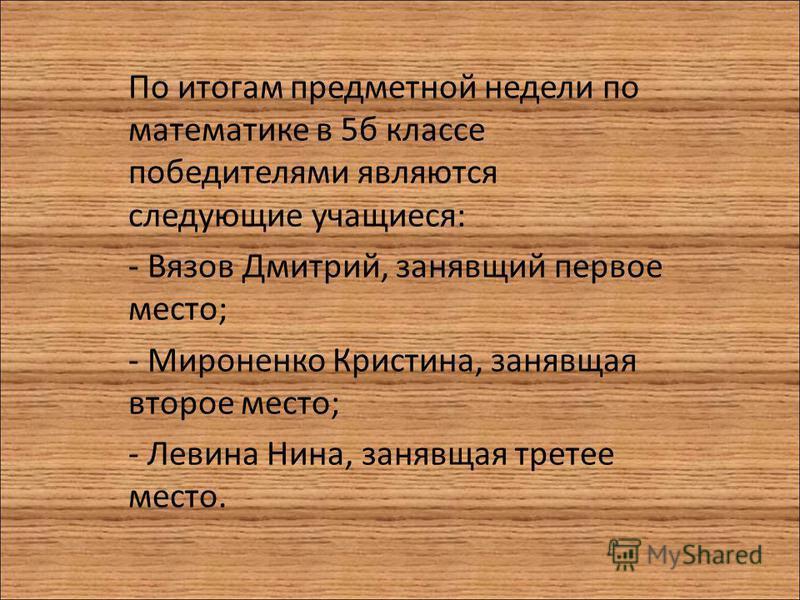 По итогам предметной недели по математике в 5 б классе победителями являются следующие учащиеся: - Вязов Дмитрий, занявший первое место; - Мироненко Кристина, занявшая второе место; - Левина Нина, занявшая третье место.