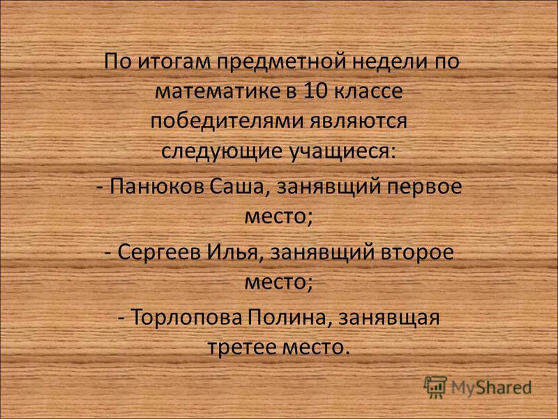 По итогам предметной недели по математике в 10 классе победителями являются следующие учащиеся: - Панюков Саша, занявший первое место; - Сергеев Илья, занявший второе место; - Торлопова Полина, занявшая третье место.