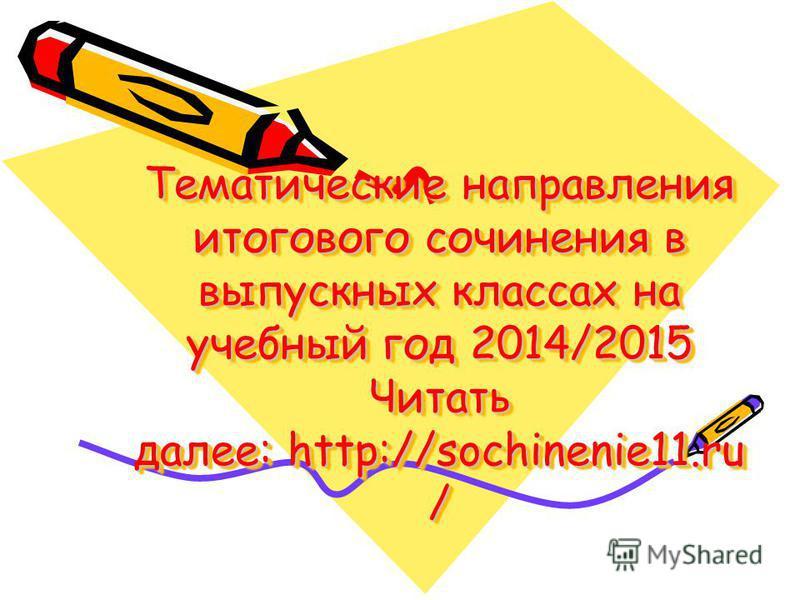 Тематические направления итогового сочинения в выпускных классах на учебный год 2014/2015 Читать далее: http://sochinenie11. ru /