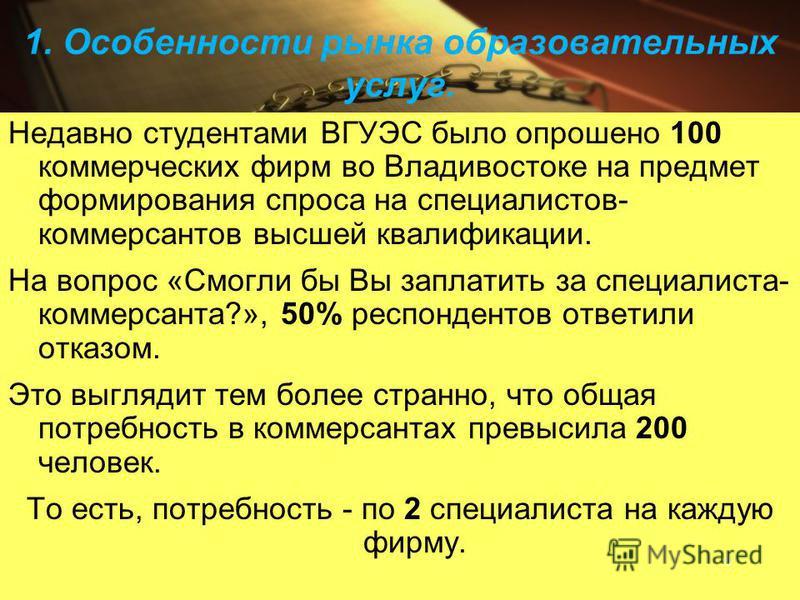 1. Особенности рынка образовательных услуг. Недавно студентами ВГУЭС было опрошено 100 коммерческих фирм во Владивостоке на предмет формирования спроса на специалистов- коммерсантов высшей квалификации. На вопрос «Смогли бы Вы заплатить за специалист