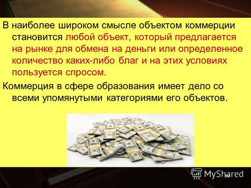 В наиболее широком смысле объектом коммерции становится любой объект, который предлагается на рынке для обмена на деньги или определенное количество каких-либо благ и на этих условиях пользуется спросом. Коммерция в сфере образования имеет дело со вс