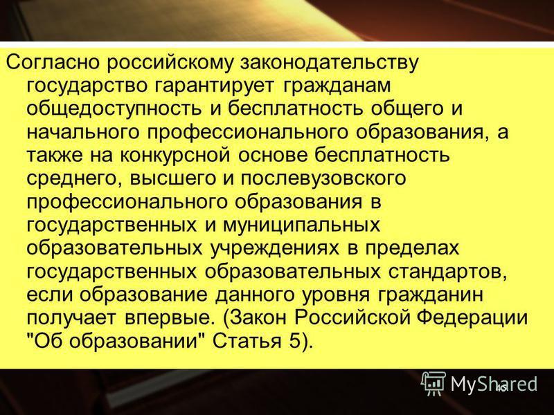 Согласно российскому законодательству государство гарантирует гражданам общедоступность и бесплатность общего и начального профессионального образования, а также на конкурсной основе бесплатность среднего, высшего и послевузовского профессионального
