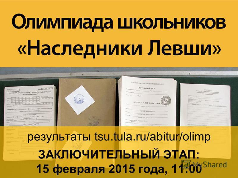 результаты tsu.tula.ru/abitur/olimp ЗАКЛЮЧИТЕЛЬНЫЙ ЭТАП: 15 февраля 2015 года, 11:00