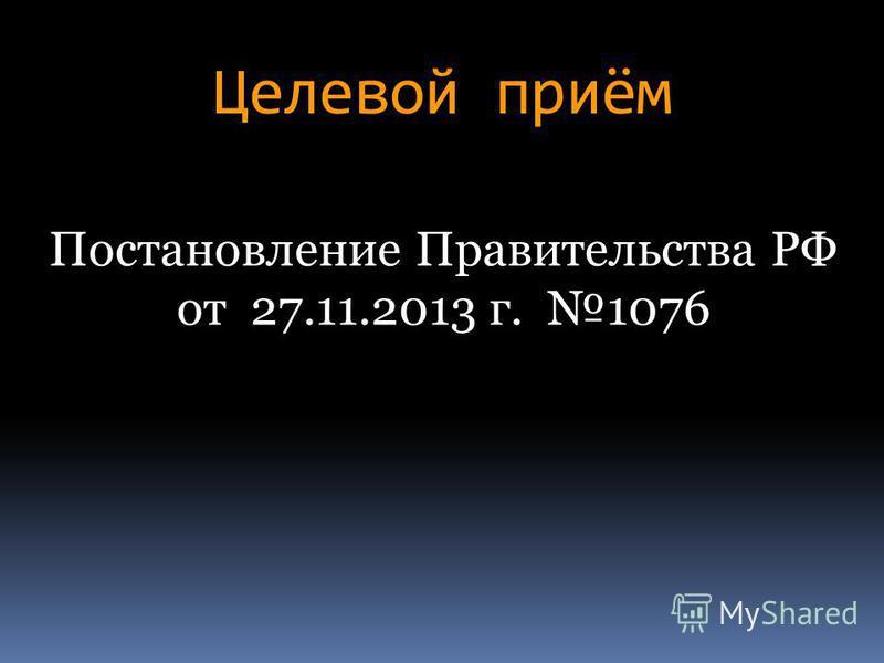 Целевой приём Постановление Правительства РФ от 27.11.2013 г. 1076