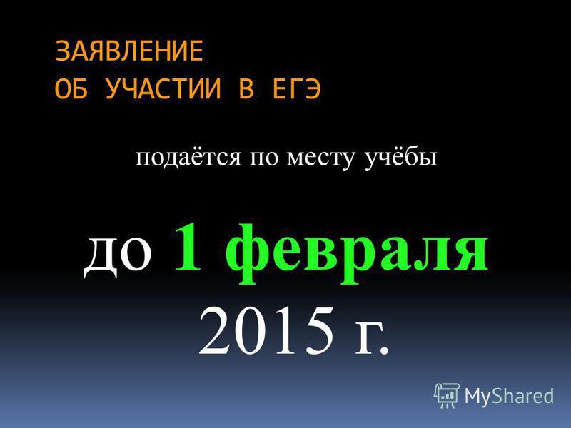 ЗАЯВЛЕНИЕ ОБ УЧАСТИИ В ЕГЭ подаётся по месту учёбы до 1 февраля 2015 г.