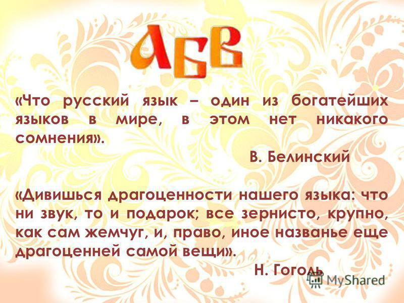 «Что русский язык – один из богатейших языков в мире, в этом нет никакого сомнения». В. Белинский «Дивишься драгоценности нашего языка: что ни звук, то и подарок; все зернисто, крупно, как сам жемчуг, и, право, иное названье еще драгоценней самой вещ
