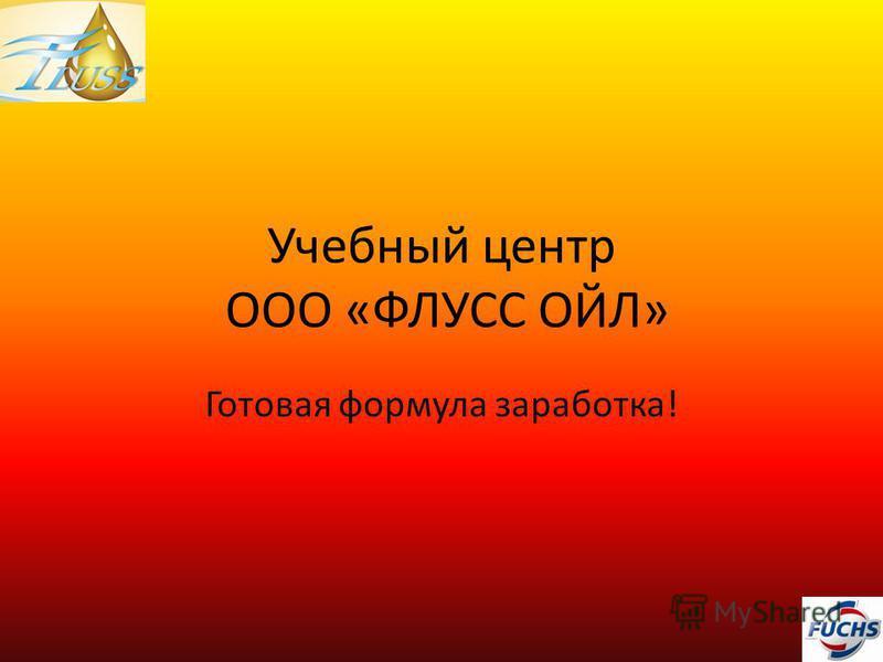 Учебный центр ООО «ФЛУСС ОЙЛ» Готовая формула заработка!