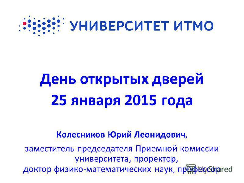 День открытых дверей 25 января 2015 года Колесников Юрий Леонидович, заместитель председателя Приемной комиссии университета, проректор, доктор физико-математических наук, профессор