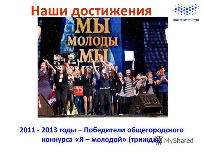 Наши достижения 2011 - 2013 годы – Победители общегородского конкурса «Я – молодой» (трижды)