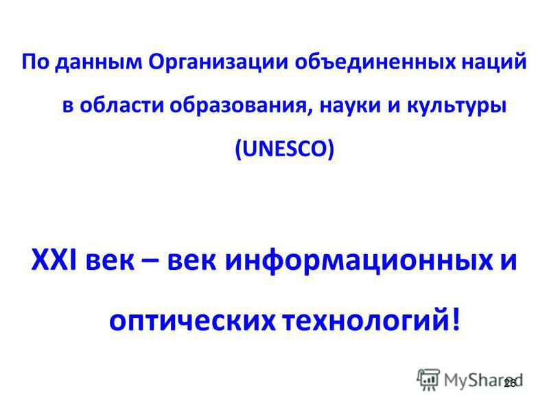 По данным Организации объединенных наций в области образования, науки и культуры (UNESCO) XXI век – век информационных и оптических технологий! 26