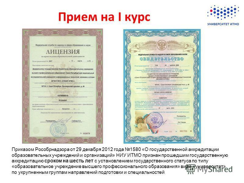 Приказом Рособрнадзора от 29 декабря 2012 года 1580 «О государственной аккредитации образовательных учреждений и организаций» НИУ ИТМО признан прошедшим государственную аккредитацию сроком на шесть лет с установлением государственного статуса по типу