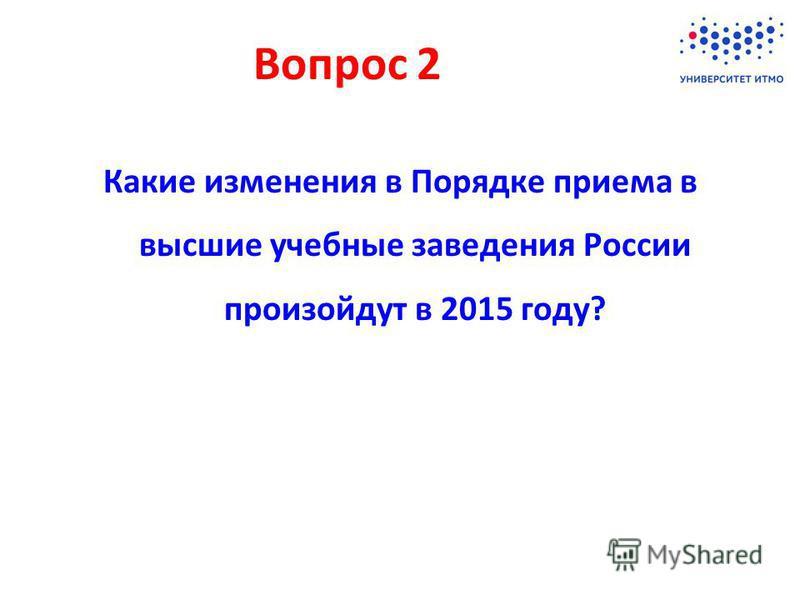 Какие изменения в Порядке приема в высшие учебные заведения России произойдут в 2015 году? Вопрос 2