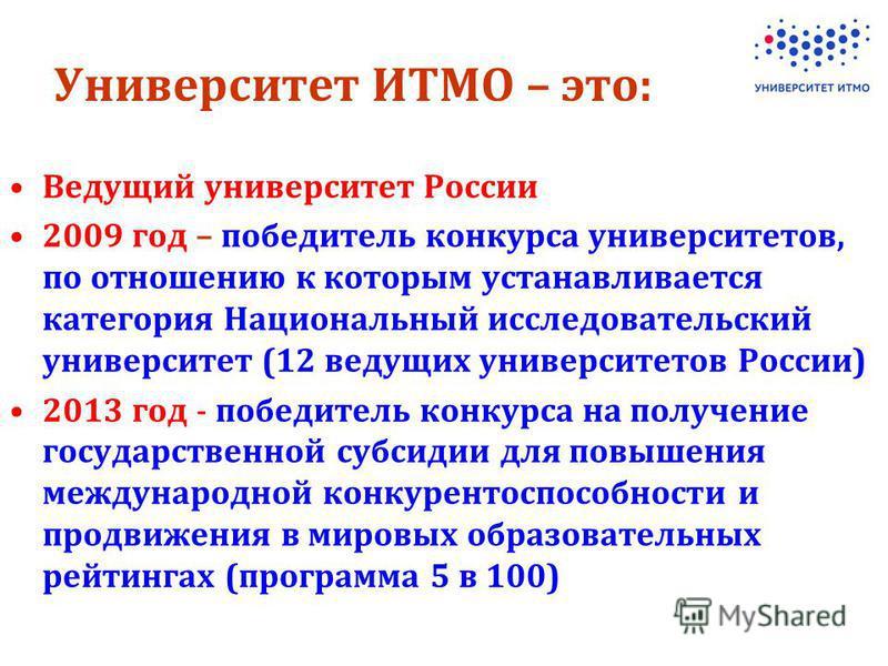 Университет ИТМО – это: Ведущий университет России 2009 год – победитель конкурса университетов, по отношению к которым устанавливается категория Национальный исследовательский университет (12 ведущих университетов России) 2013 год - победитель конку