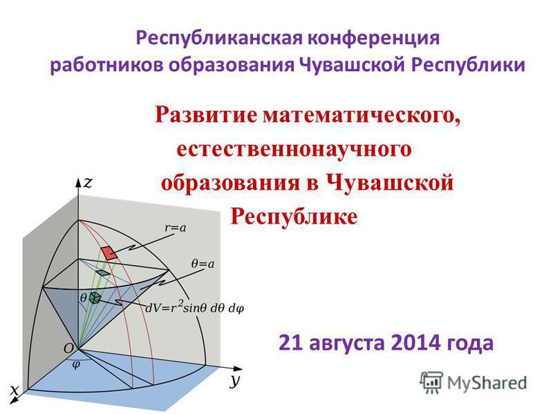 Республиканская конференция работников образования Чувашской Республики Развитие математического, естественнонаучного образования в Чувашской Республике 21 августа 2014 года