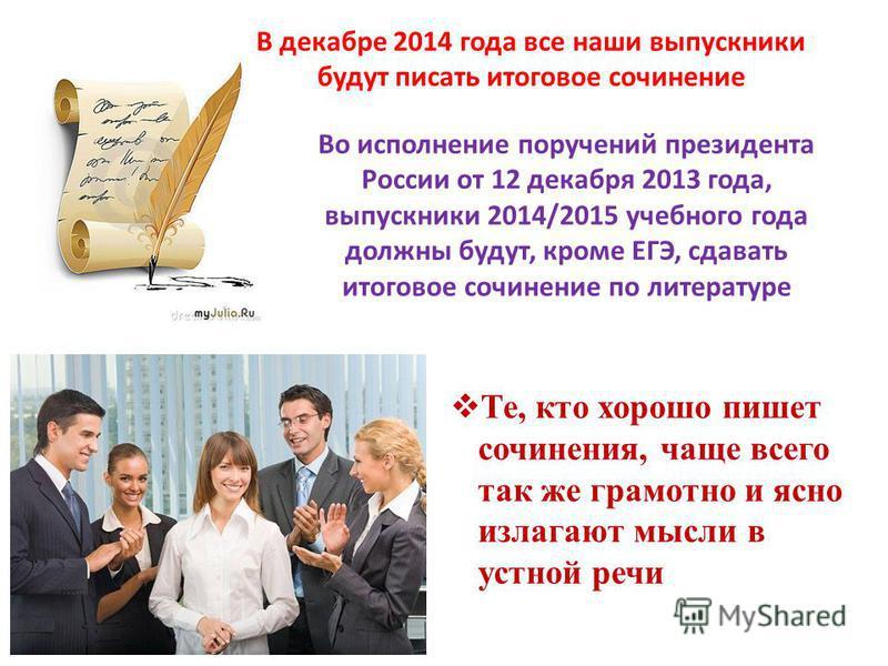 В декабре 2014 года все наши выпускники будут писать итоговое сочинение Во исполнение поручений президента России от 12 декабря 2013 года, выпускники 2014/2015 учебного года должны будут, кроме ЕГЭ, сдавать итоговое сочинение по литературе Те, кто хо