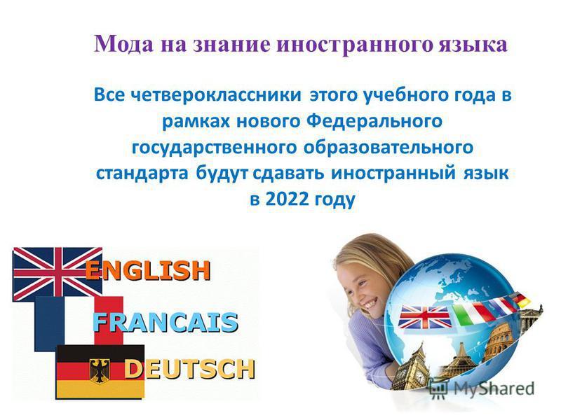Мода на знание иностранного языка Все четвероклассники этого учебного года в рамках нового Федерального государственного образовательного стандарта будут сдавать иностранный язык в 2022 году