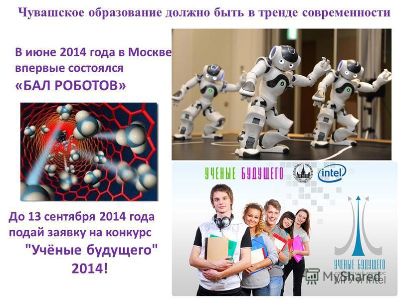 Чувашское образование должно быть в тренде современности До 13 сентября 2014 года подай заявку на конкурс Учёные будущего 2014! В июне 2014 года в Москве впервые состоялся «БАЛ РОБОТОВ»