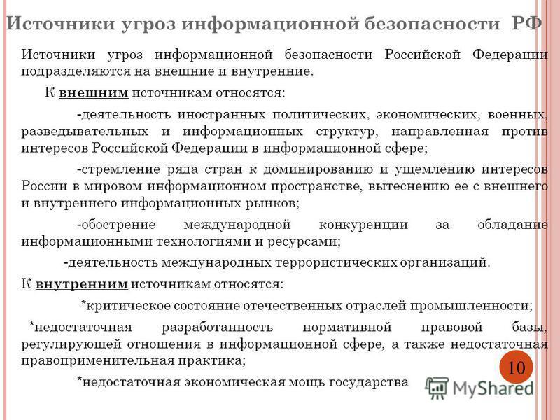 10 Источники угроз информационной безопасности РФ Источники угроз информационной безопасности Российской Федерации подразделяются на внешние и внутренние. К внешним источникам относятся: - деятельность иностранных политических, экономических, военных
