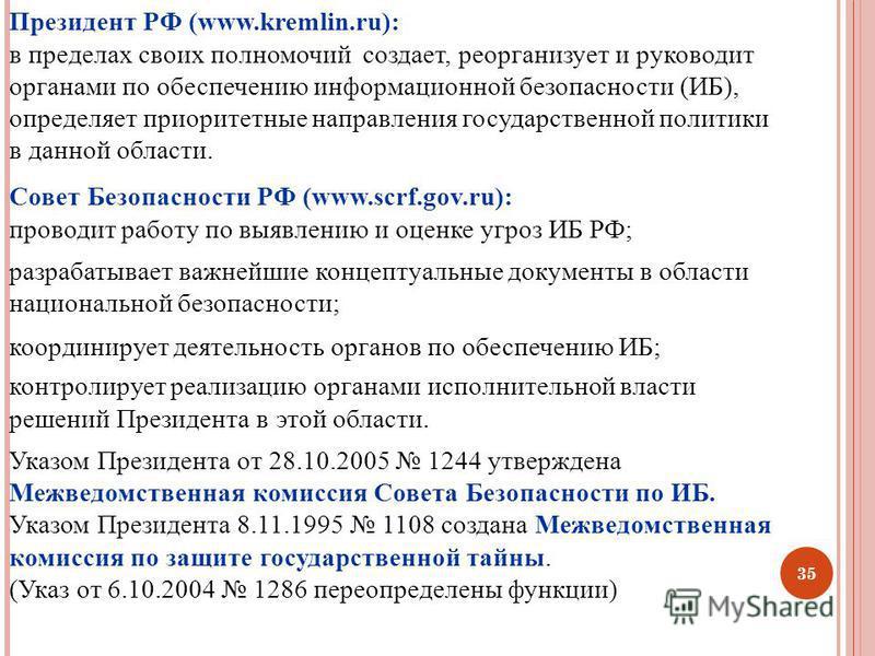 35 Президент РФ (www.kremlin.ru): в пределах своих полномочий создает, реорганизует и руководит органами по обеспечению информационной безопасности (ИБ), определяет приоритетные направления государственной политики в данной области. Совет Безопасност