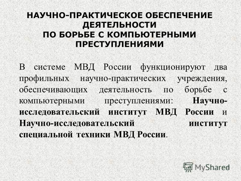 В системе МВД России функционируют два профильных научно-практических учреждения, обеспечивающих деятельность по борьбе с компьютерными преступлениями: Научно- исследовательский институт МВД России и Научно-исследовательский институт специальной техн