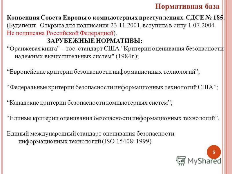 5 Нормативная база Конвенция Совета Европы о компьютерных преступлениях. СДСЕ 185. (Будапешт. Открыта для подписания 23.11.2001, вступила в силу 1.07.2004. Не подписана Российской Федерацией). ЗАРУБЕЖНЫЕ НОРМАТИВЫ: Оранжевая книга