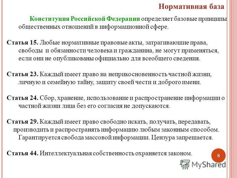 8 Нормативная база Конституция Российской Федерации определяет базовые принципы общественных отношений в информационной сфере. Статья 15. Любые нормативные правовые акты, затрагивающие права, свободы и обязанности человека и гражданина, не могут прим