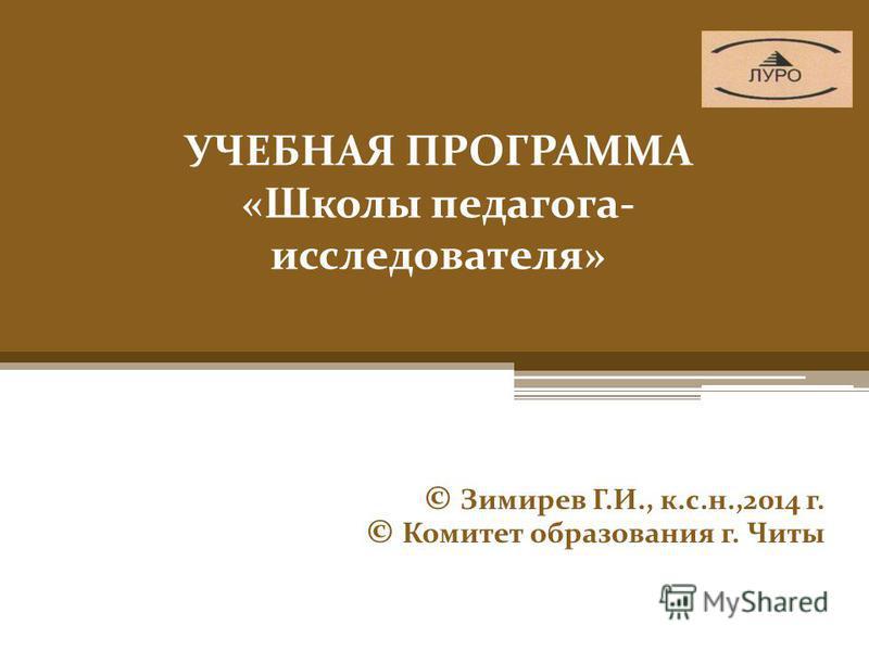 УЧЕБНАЯ ПРОГРАММА «Школы педагога- исследователя» © Зимирев Г.И., к.с.н.,2014 г. © Комитет образования г. Читы