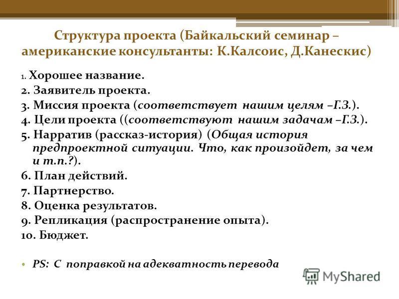 Структура проекта (Байкальский семинар – американские консультанты: К.Калсоис, Д.Канескис) 1. Хорошее название. 2. Заявитель проекта. 3. Миссия проекта (соответствует нашим целям –Г.З.). 4. Цели проекта ((соответствуют нашим задачам –Г.З.). 5. Наррат