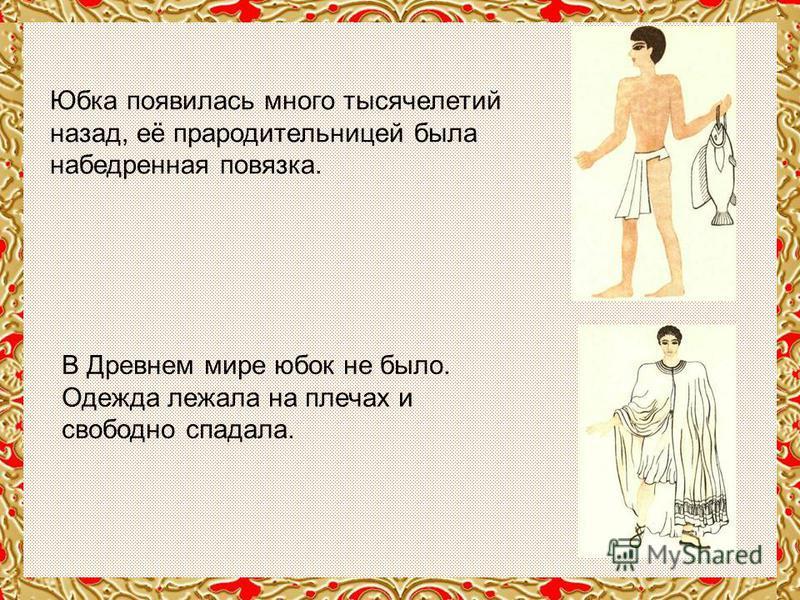 Юбка появилась много тысячелетий назад, её прародительницей была набедренная повязка. В Древнем мире юбок не было. Одежда лежала на плечах и свободно спадала.