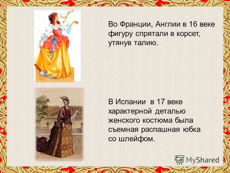 Во Франции, Англии в 16 веке фигуру спрятали в корсет, утянув талию. В Испании в 17 веке характерной деталью женского костюма была съемная распашная юбка со шлейфом.