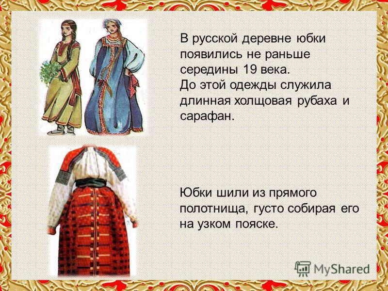 В русской деревне юбки появились не раньше середины 19 века. До этой одежды служила длинная холщовая рубаха и сарафан. Юбки шили из прямого полотнища, густо собирая его на узком пояске.