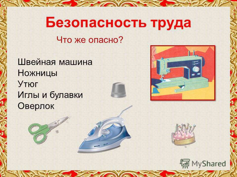 Что же опасно? Швейная машина Ножницы Утюг Иглы и булавки Оверлок Безопасность труда