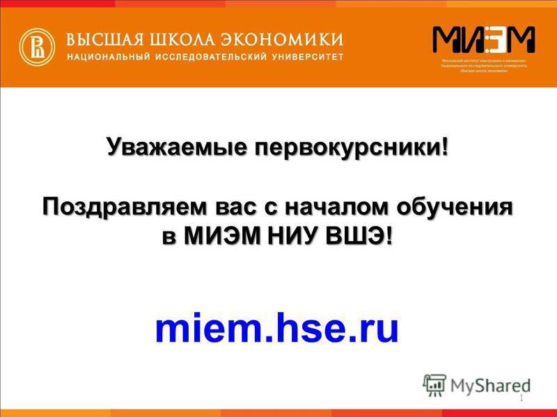 Уважаемые первокурсники! Поздравляем вас с началом обучения в МИЭМ НИУ ВШЭ! miem.hse.ru 1