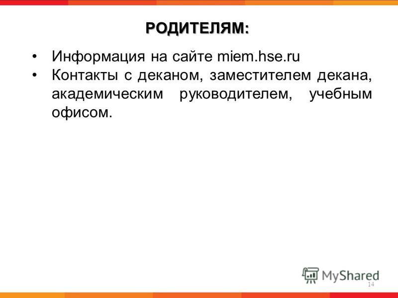 РОДИТЕЛЯМ: 14 Информация на сайте miem.hse.ru Контакты с деканом, заместителем декана, академическим руководителем, учебным офисом.