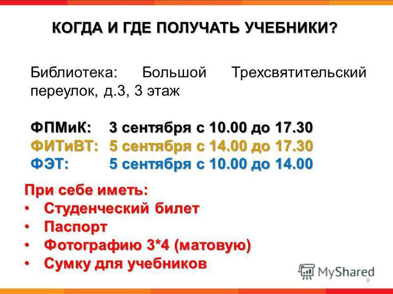 КОГДА И ГДЕ ПОЛУЧАТЬ УЧЕБНИКИ? 9 Библиотека: Большой Трехсвятительский переулок, д.3, 3 этаж ФПМиК: 3 сентября с 10.00 до 17.30 ФИТиВТ: 5 сентября с 14.00 до 17.30 ФЭТ:5 сентября с 10.00 до 14.00 При себе иметь: Студенческий билет Студенческий билет