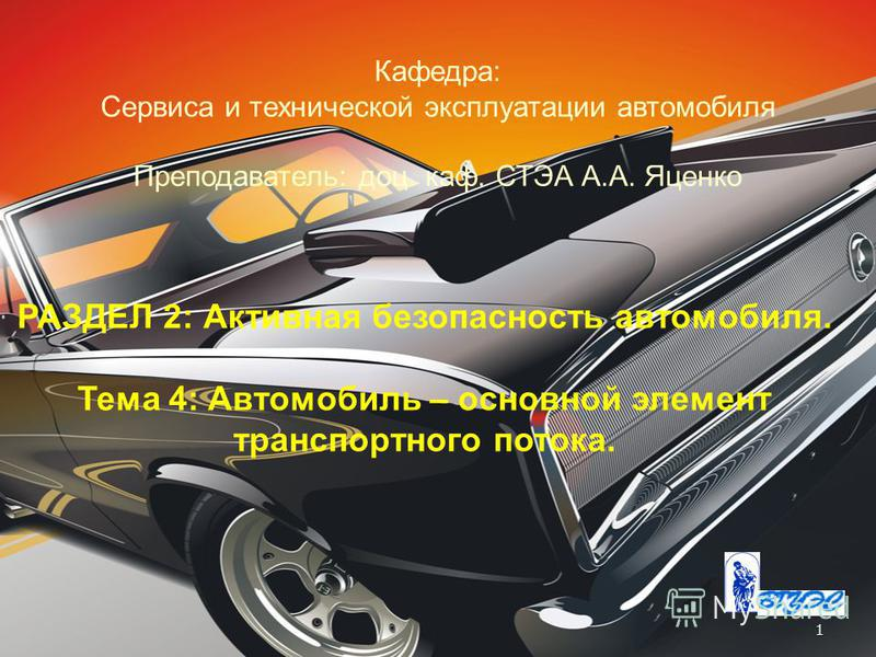 1 РАЗДЕЛ 2: Активная безопасность автомобиля. Тема 4: Автомобиль – основной элемент транспортного потока. Кафедра: Сервиса и технической эксплуатации автомобиля Преподаватель: доц. каф. СТЭА А.А. Яценко