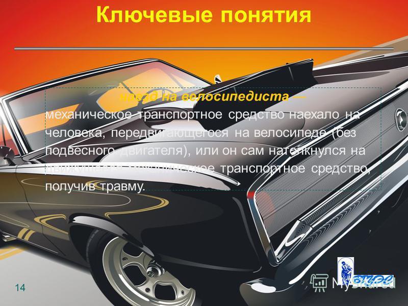 Ключевые понятия 14 наезд на велосипедиста механическое транспортное средство наехало на человека, передвигающегося на велосипеде (без подвесного двигателя), или он сам натолкнулся на движущееся механическое транспортное средство, получив травму.